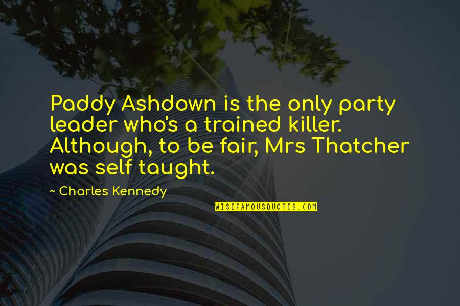 Thatcher's Quotes By Charles Kennedy: Paddy Ashdown is the only party leader who's