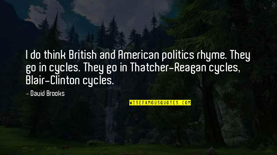 Thatcher's Quotes By David Brooks: I do think British and American politics rhyme.