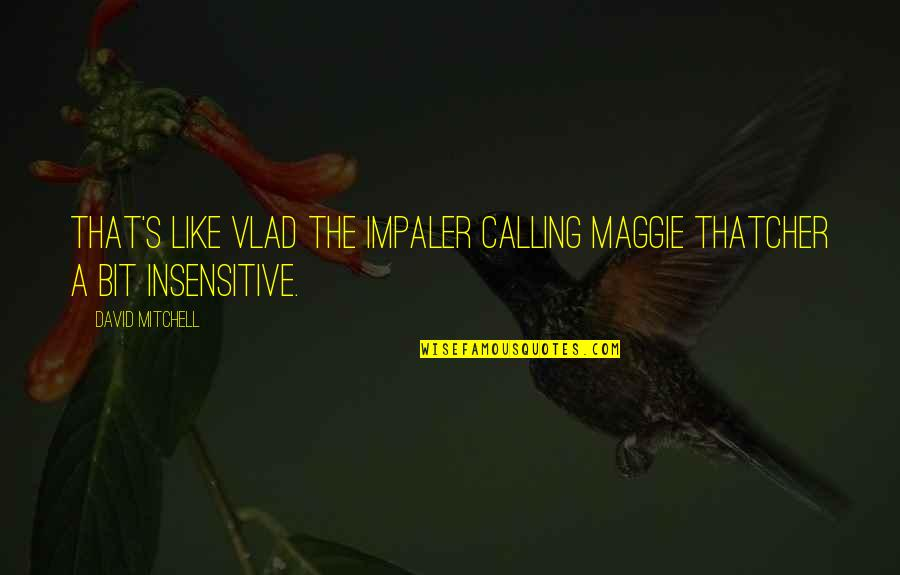 Thatcher's Quotes By David Mitchell: that's like Vlad the Impaler calling Maggie Thatcher