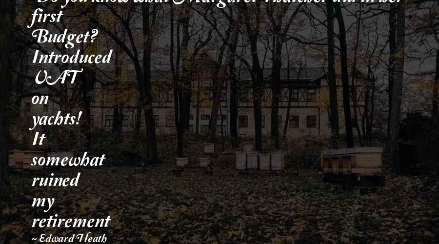 Thatcher's Quotes By Edward Heath: Do you know what Margaret Thatcher did in