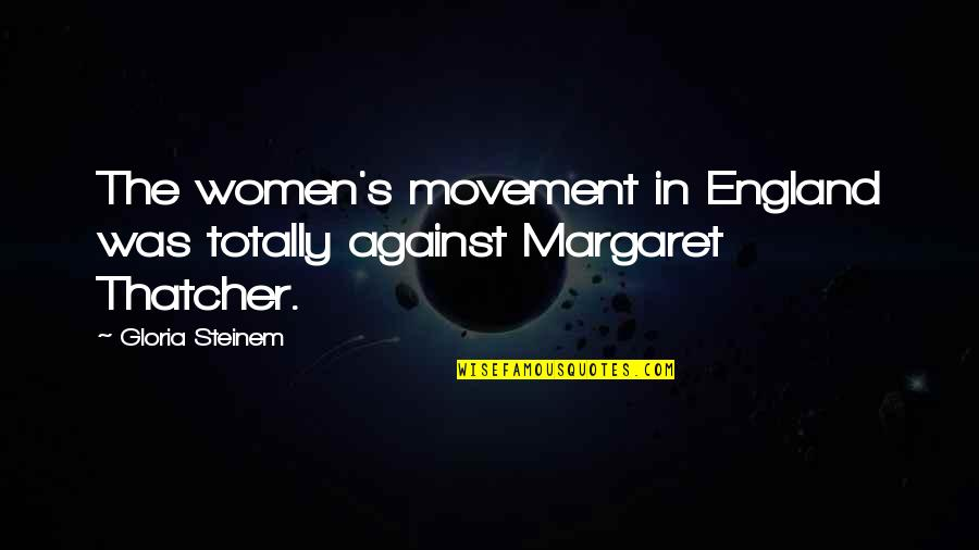 Thatcher's Quotes By Gloria Steinem: The women's movement in England was totally against