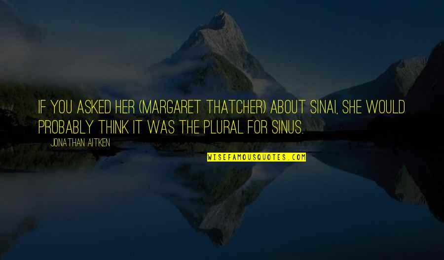 Thatcher's Quotes By Jonathan Aitken: If you asked her (Margaret Thatcher) about Sinai,