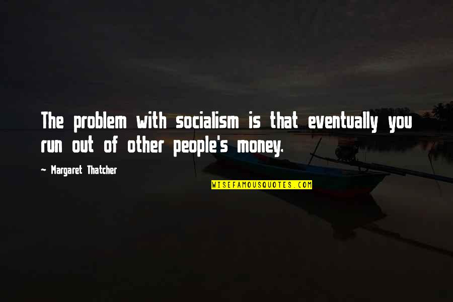 Thatcher's Quotes By Margaret Thatcher: The problem with socialism is that eventually you