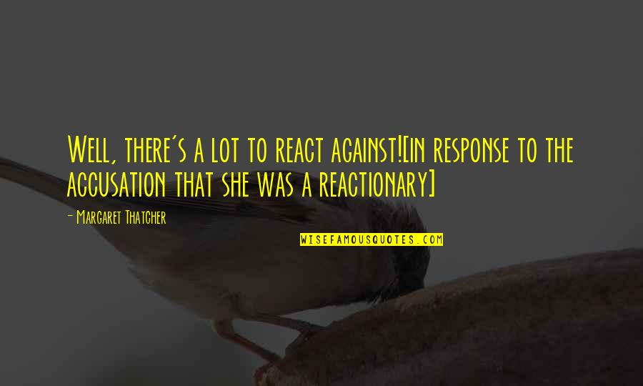 Thatcher's Quotes By Margaret Thatcher: Well, there's a lot to react against![in response