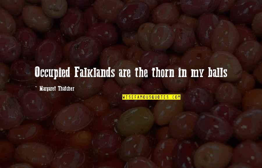 Thatcher's Quotes By Margaret Thatcher: Occupied Falklands are the thorn in my balls