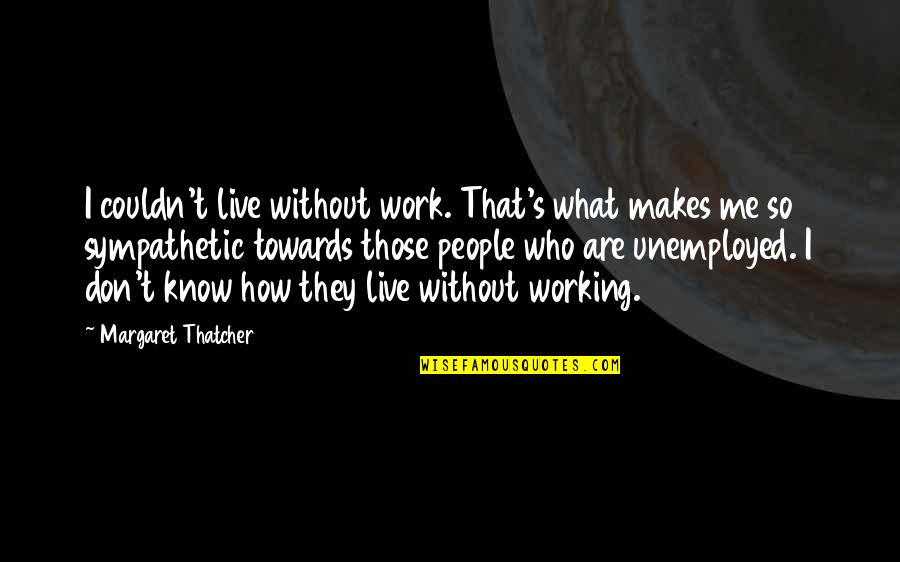 Thatcher's Quotes By Margaret Thatcher: I couldn't live without work. That's what makes