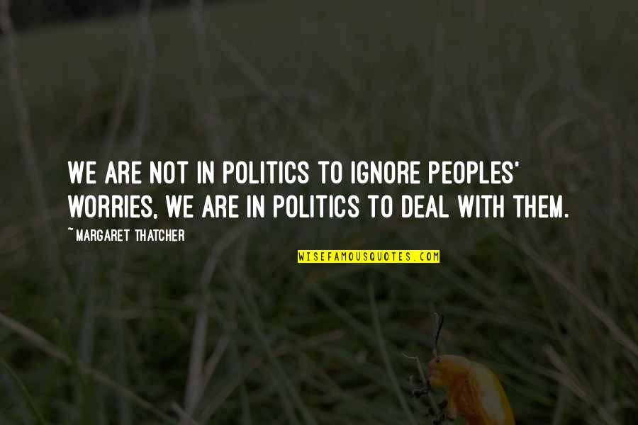 Thatcher's Quotes By Margaret Thatcher: We are not in politics to ignore peoples'
