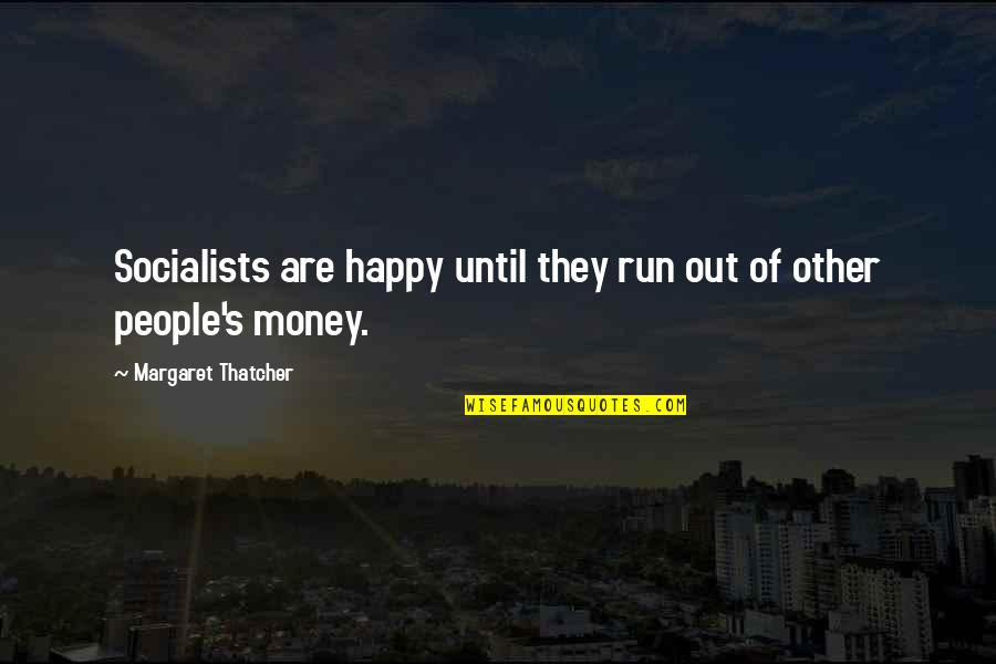 Thatcher's Quotes By Margaret Thatcher: Socialists are happy until they run out of