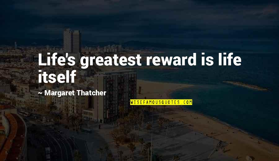Thatcher's Quotes By Margaret Thatcher: Life's greatest reward is life itself