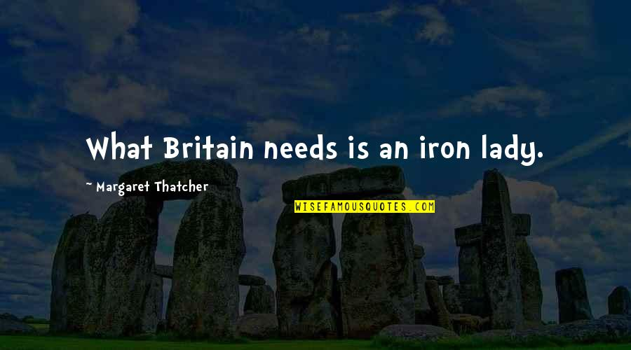 Thatcher's Quotes By Margaret Thatcher: What Britain needs is an iron lady.