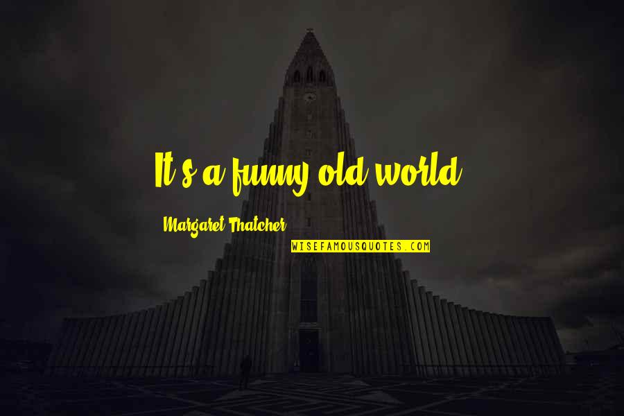 Thatcher's Quotes By Margaret Thatcher: It's a funny old world.
