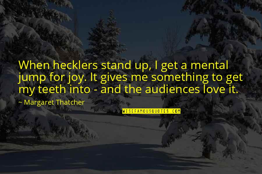 Thatcher's Quotes By Margaret Thatcher: When hecklers stand up, I get a mental