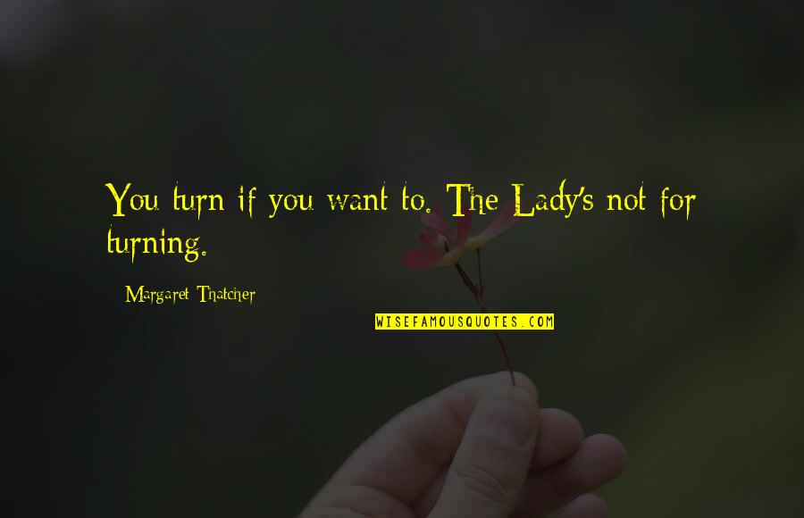 Thatcher's Quotes By Margaret Thatcher: You turn if you want to. The Lady's
