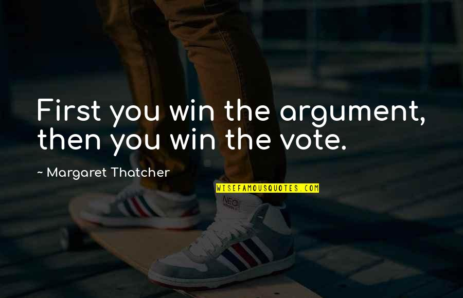 Thatcher's Quotes By Margaret Thatcher: First you win the argument, then you win
