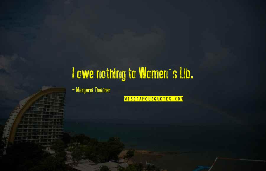 Thatcher's Quotes By Margaret Thatcher: I owe nothing to Women's Lib.