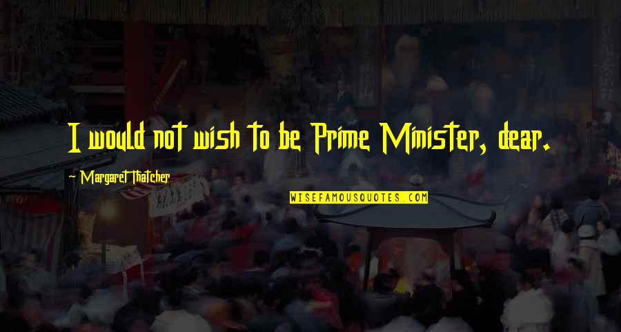 Thatcher's Quotes By Margaret Thatcher: I would not wish to be Prime Minister,