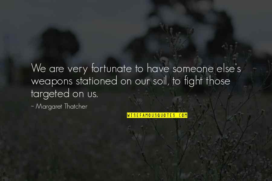 Thatcher's Quotes By Margaret Thatcher: We are very fortunate to have someone else's