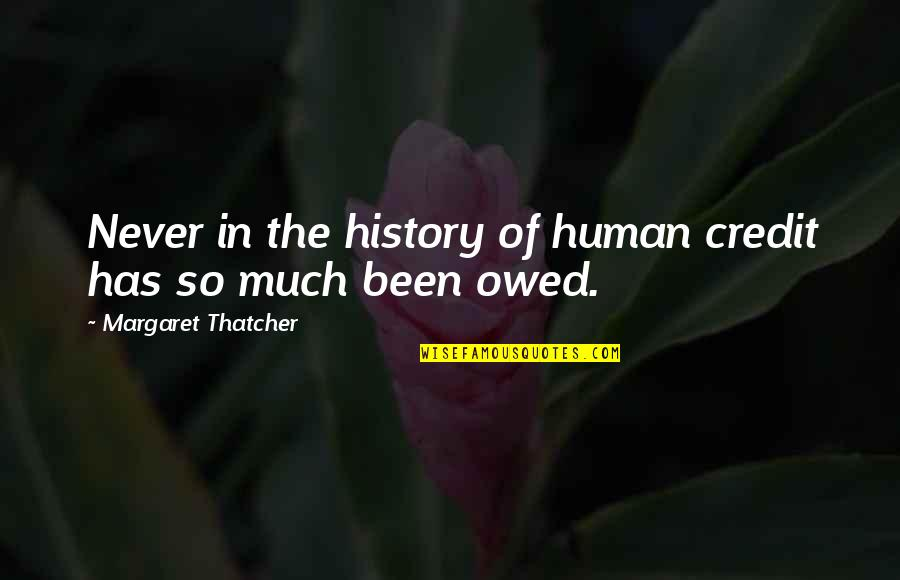 Thatcher's Quotes By Margaret Thatcher: Never in the history of human credit has