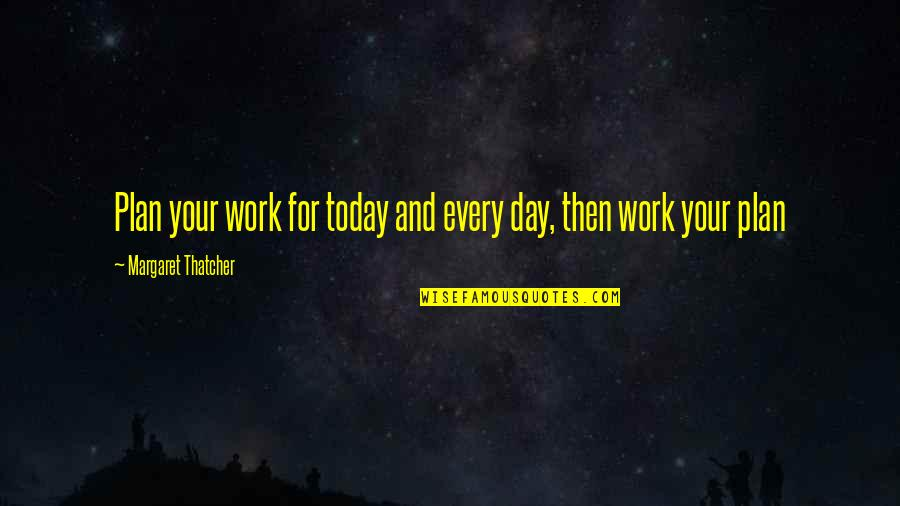 Thatcher's Quotes By Margaret Thatcher: Plan your work for today and every day,