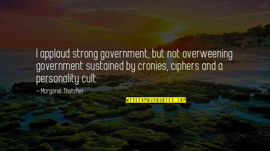 Thatcher's Quotes By Margaret Thatcher: I applaud strong government, but not overweening government
