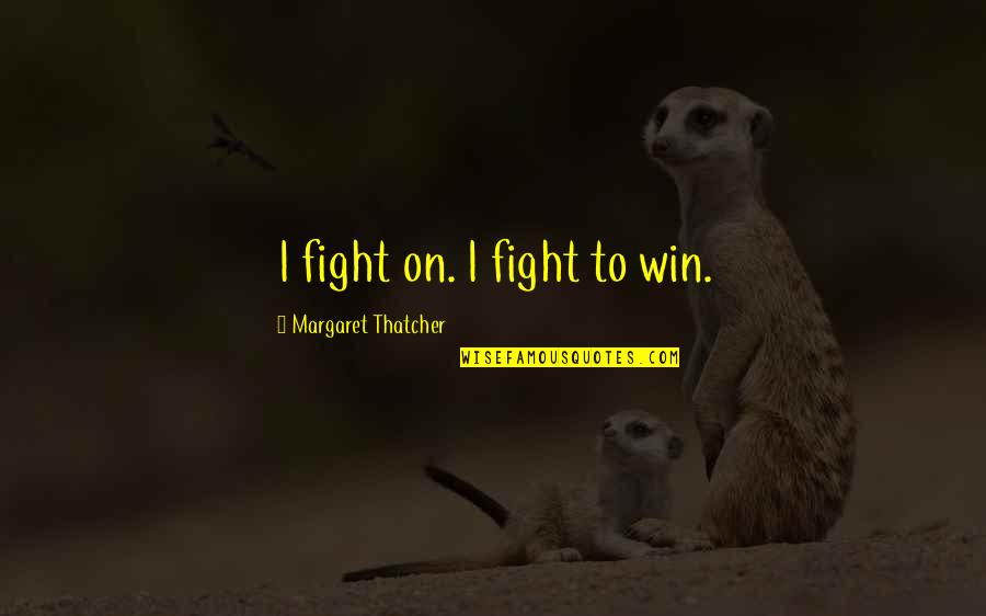 Thatcher's Quotes By Margaret Thatcher: I fight on. I fight to win.