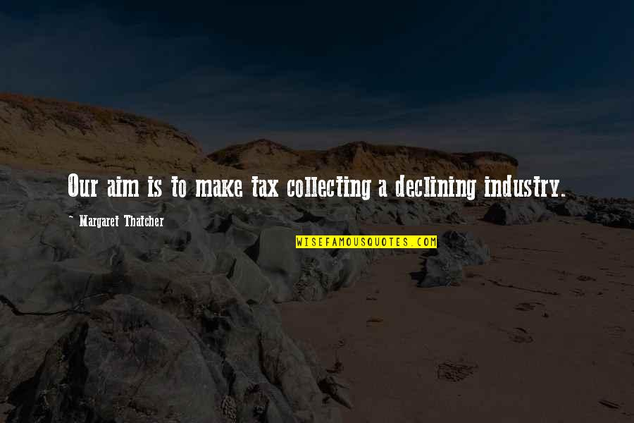 Thatcher's Quotes By Margaret Thatcher: Our aim is to make tax collecting a