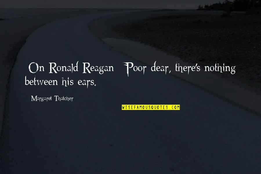Thatcher's Quotes By Margaret Thatcher: [On Ronald Reagan:] Poor dear, there's nothing between