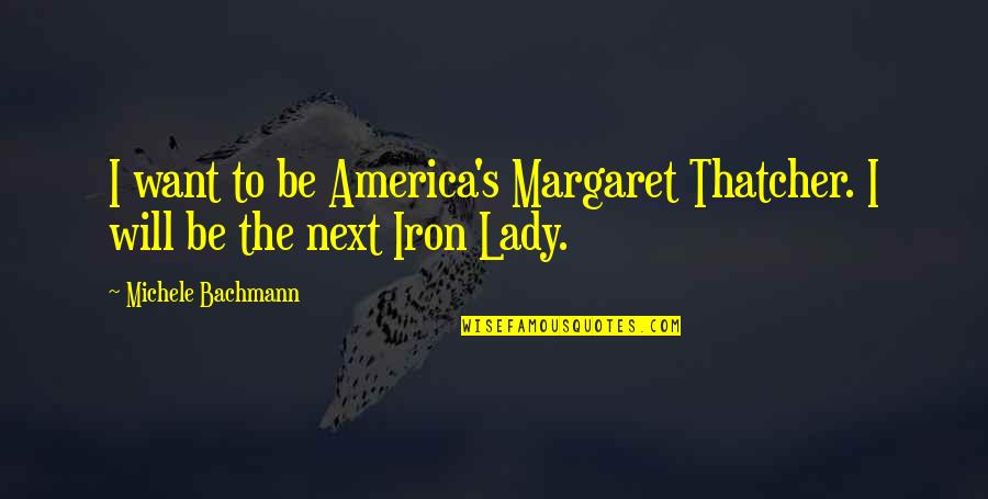 Thatcher's Quotes By Michele Bachmann: I want to be America's Margaret Thatcher. I