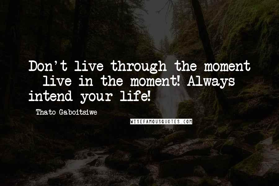 Thato Gaboitsiwe quotes: Don't live through the moment - live in the moment! Always intend your life!