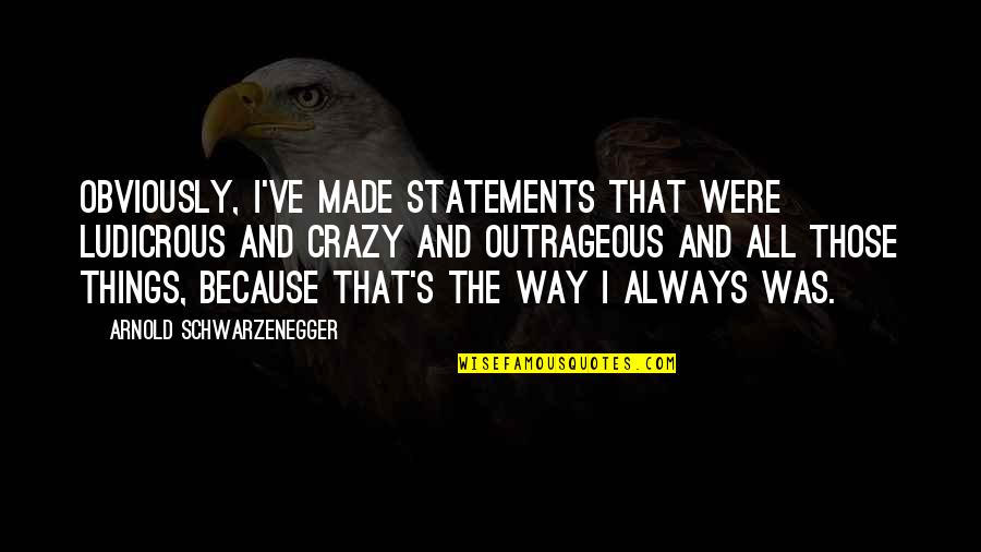 That's Crazy Quotes By Arnold Schwarzenegger: Obviously, I've made statements that were ludicrous and