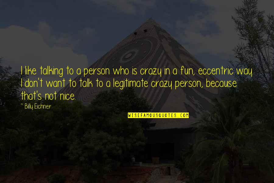 That's Crazy Quotes By Billy Eichner: I like talking to a person who is