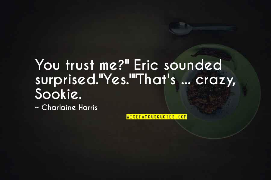 """That's Crazy Quotes By Charlaine Harris: You trust me?"""" Eric sounded surprised.""""Yes.""""""""That's ... crazy,"""