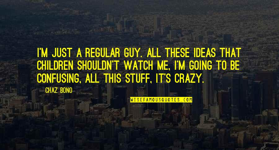 That's Crazy Quotes By Chaz Bono: I'm just a regular guy. All these ideas