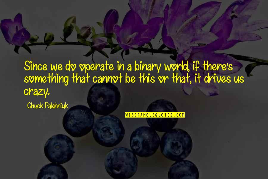 That's Crazy Quotes By Chuck Palahniuk: Since we do operate in a binary world,