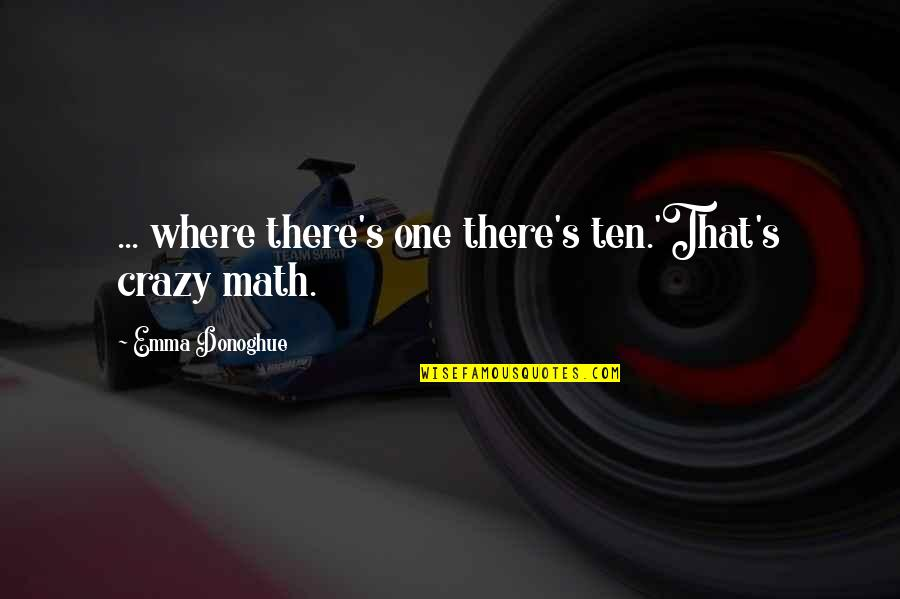That's Crazy Quotes By Emma Donoghue: ... where there's one there's ten.'That's crazy math.