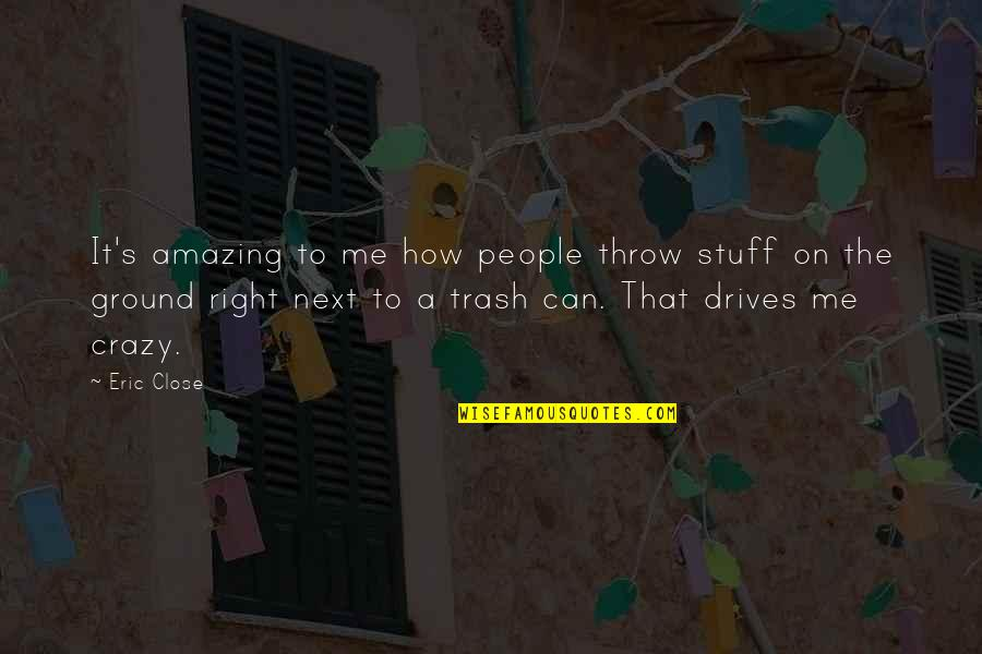 That's Crazy Quotes By Eric Close: It's amazing to me how people throw stuff
