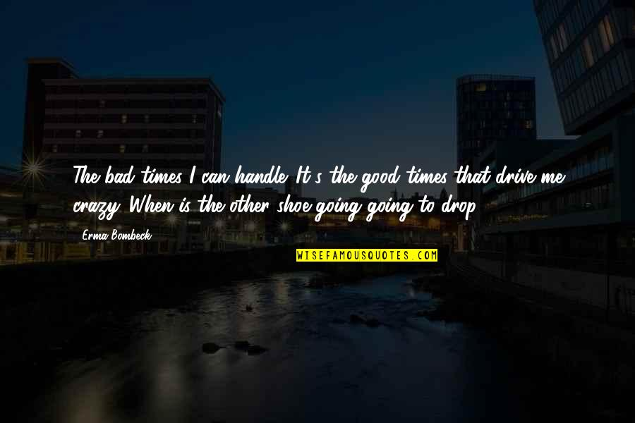 That's Crazy Quotes By Erma Bombeck: The bad times I can handle. It's the