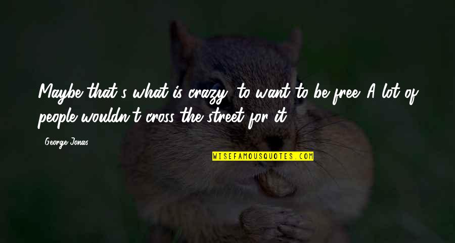That's Crazy Quotes By George Jonas: Maybe that's what is crazy: to want to