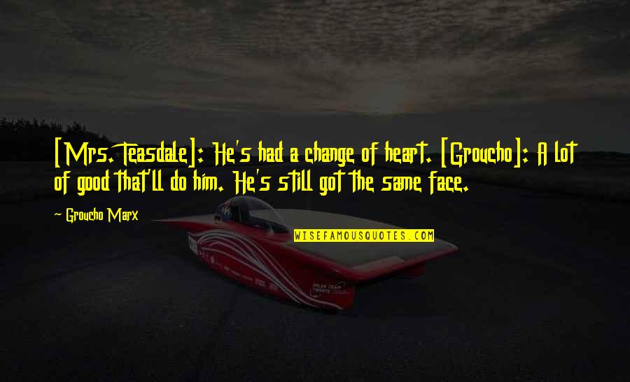That's Crazy Quotes By Groucho Marx: [Mrs. Teasdale]: He's had a change of heart.