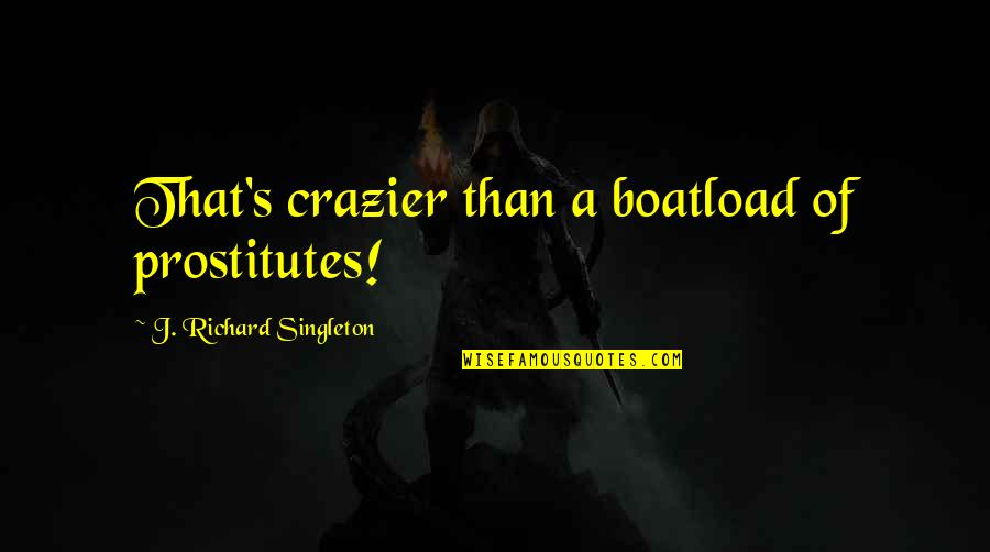 That's Crazy Quotes By J. Richard Singleton: That's crazier than a boatload of prostitutes!