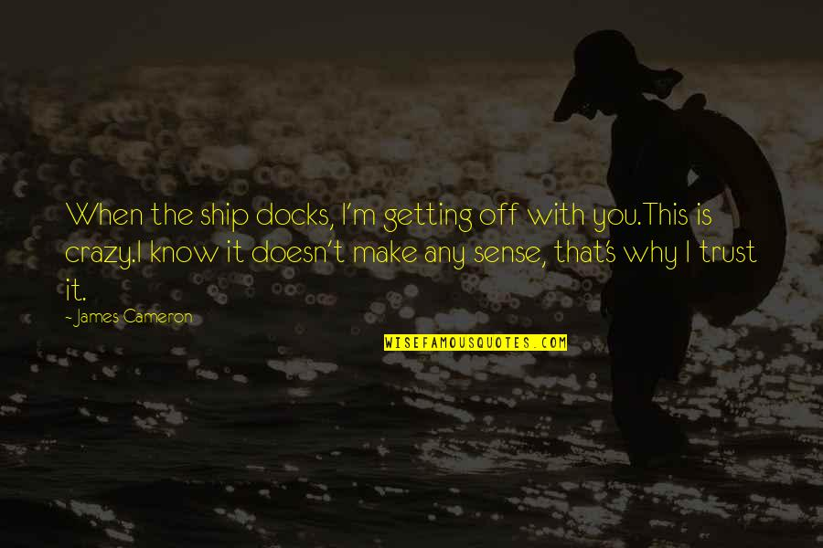 That's Crazy Quotes By James Cameron: When the ship docks, I'm getting off with