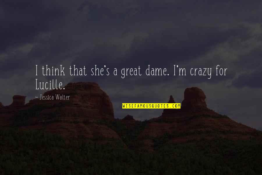 That's Crazy Quotes By Jessica Walter: I think that she's a great dame. I'm