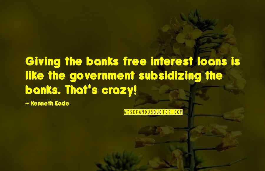 That's Crazy Quotes By Kenneth Eade: Giving the banks free interest loans is like