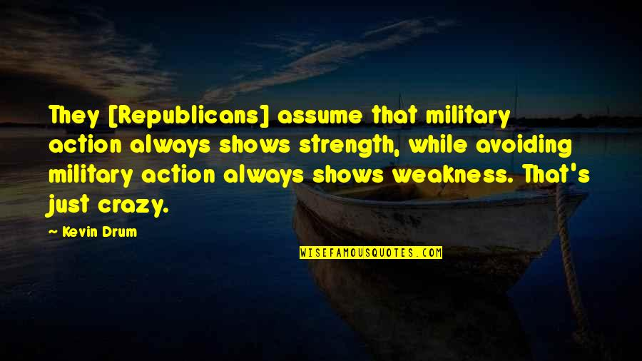 That's Crazy Quotes By Kevin Drum: They [Republicans] assume that military action always shows
