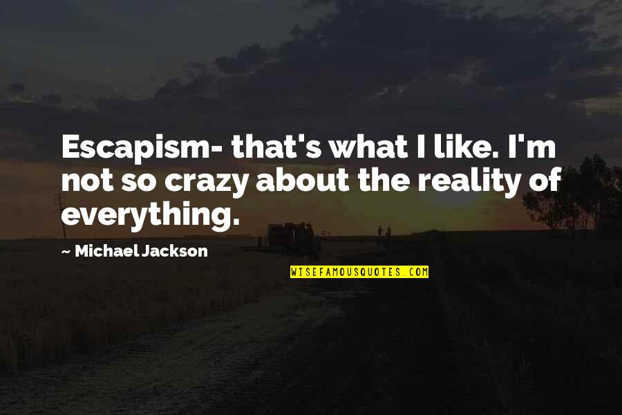 That's Crazy Quotes By Michael Jackson: Escapism- that's what I like. I'm not so