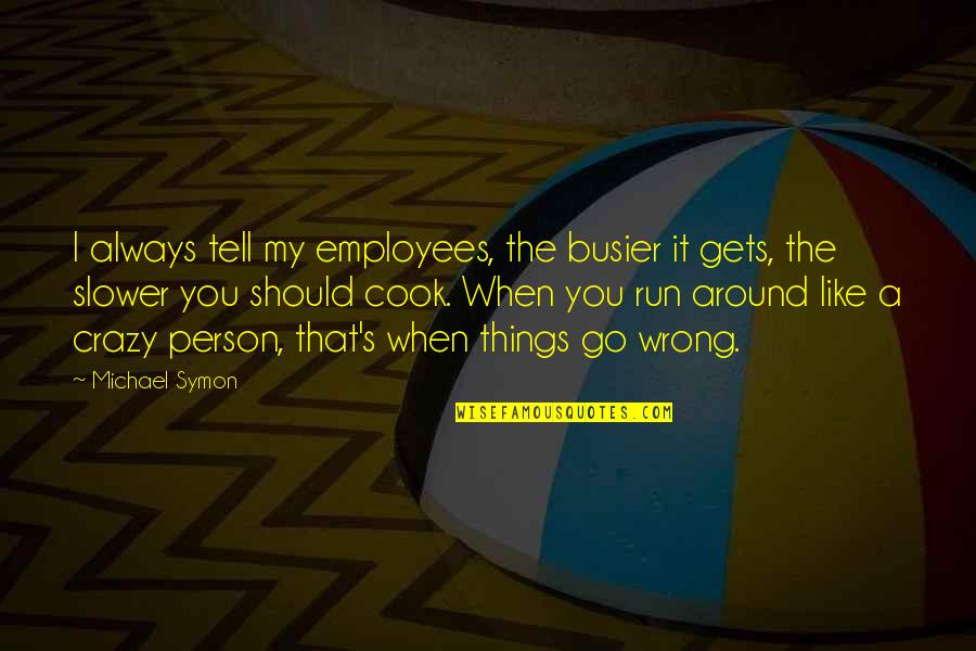 That's Crazy Quotes By Michael Symon: I always tell my employees, the busier it