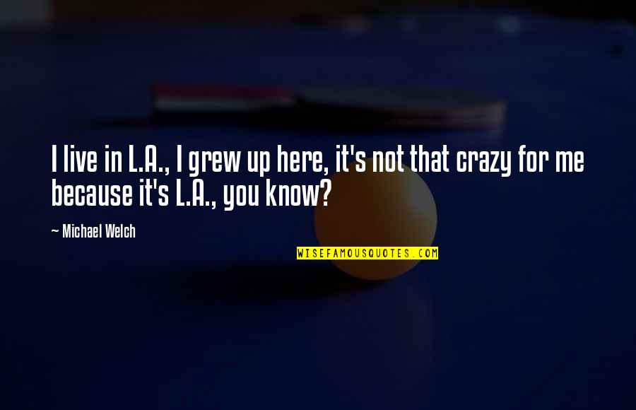 That's Crazy Quotes By Michael Welch: I live in L.A., I grew up here,