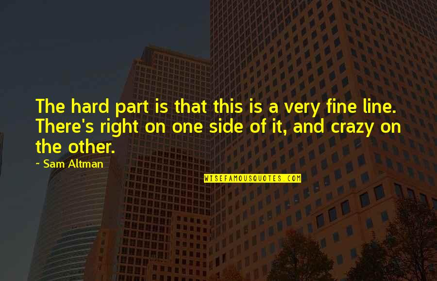 That's Crazy Quotes By Sam Altman: The hard part is that this is a