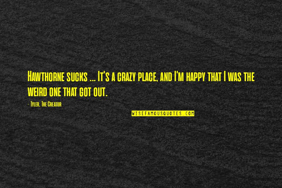 That's Crazy Quotes By Tyler, The Creator: Hawthorne sucks ... It's a crazy place, and