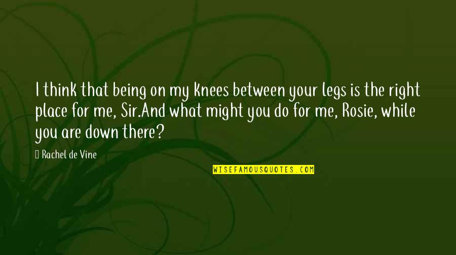 That's Me Right There Quotes By Rachel De Vine: I think that being on my knees between